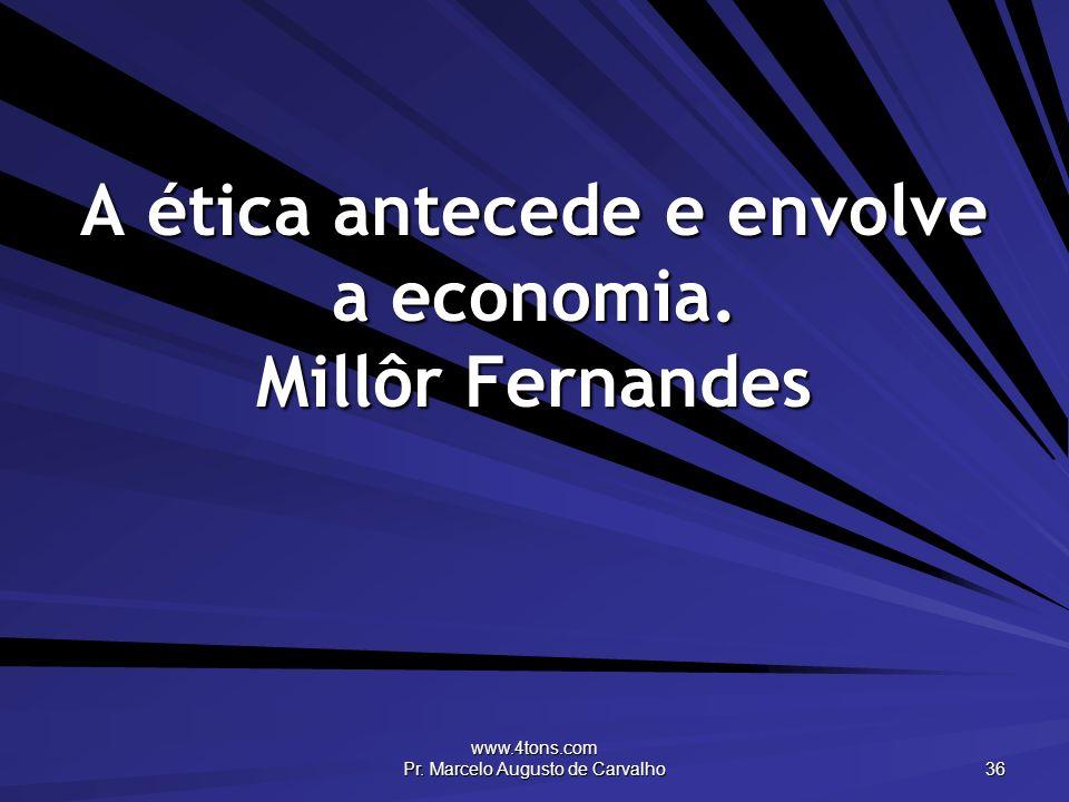 A ética antecede e envolve a economia. Millôr Fernandes
