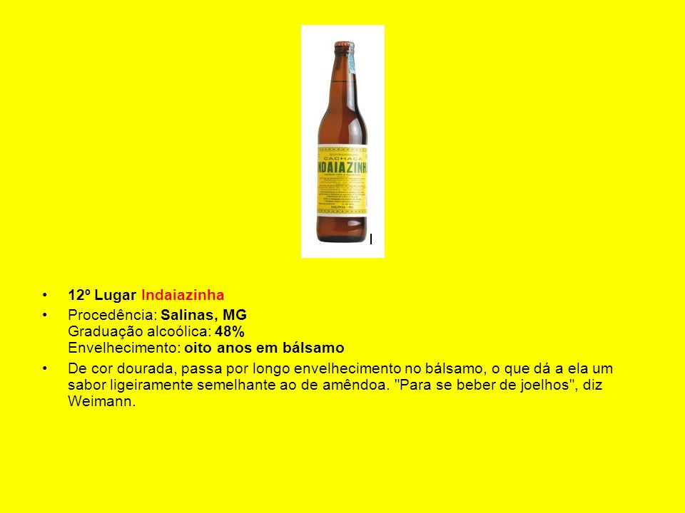 12º Lugar Indaiazinha Procedência: Salinas, MG Graduação alcoólica: 48% Envelhecimento: oito anos em bálsamo.
