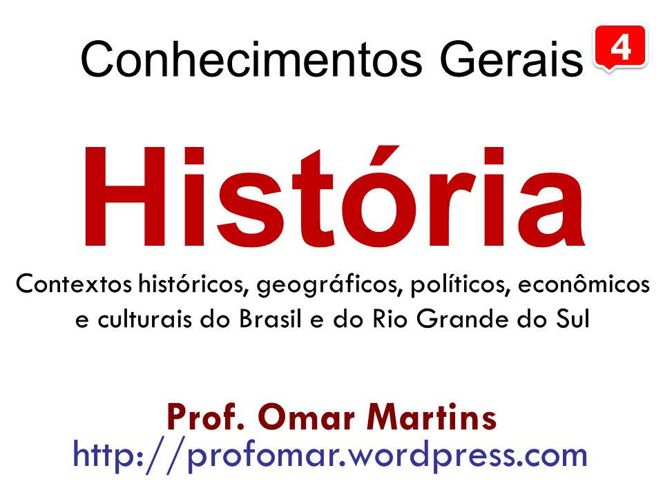 História Conhecimentos Gerais 4 Prof. Omar Martins