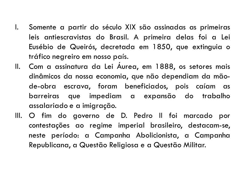 Somente a partir do século XIX são assinadas as primeiras leis antiescravistas do Brasil. A primeira delas foi a Lei Eusébio de Queirós, decretada em 1850, que extinguia o tráfico negreiro em nosso país.