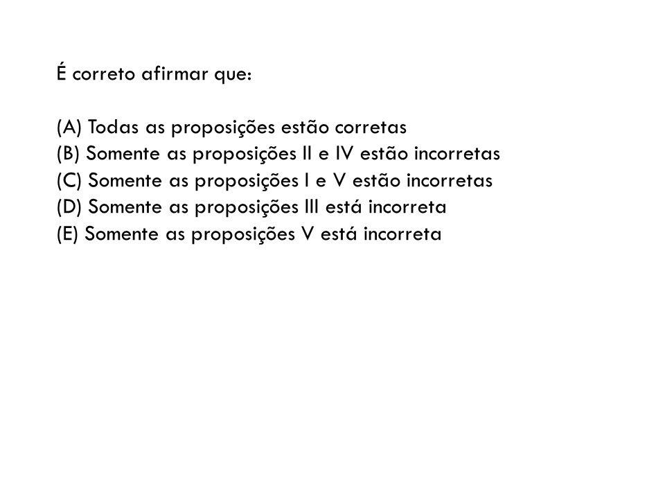 É correto afirmar que: (A) Todas as proposições estão corretas. (B) Somente as proposições II e IV estão incorretas.