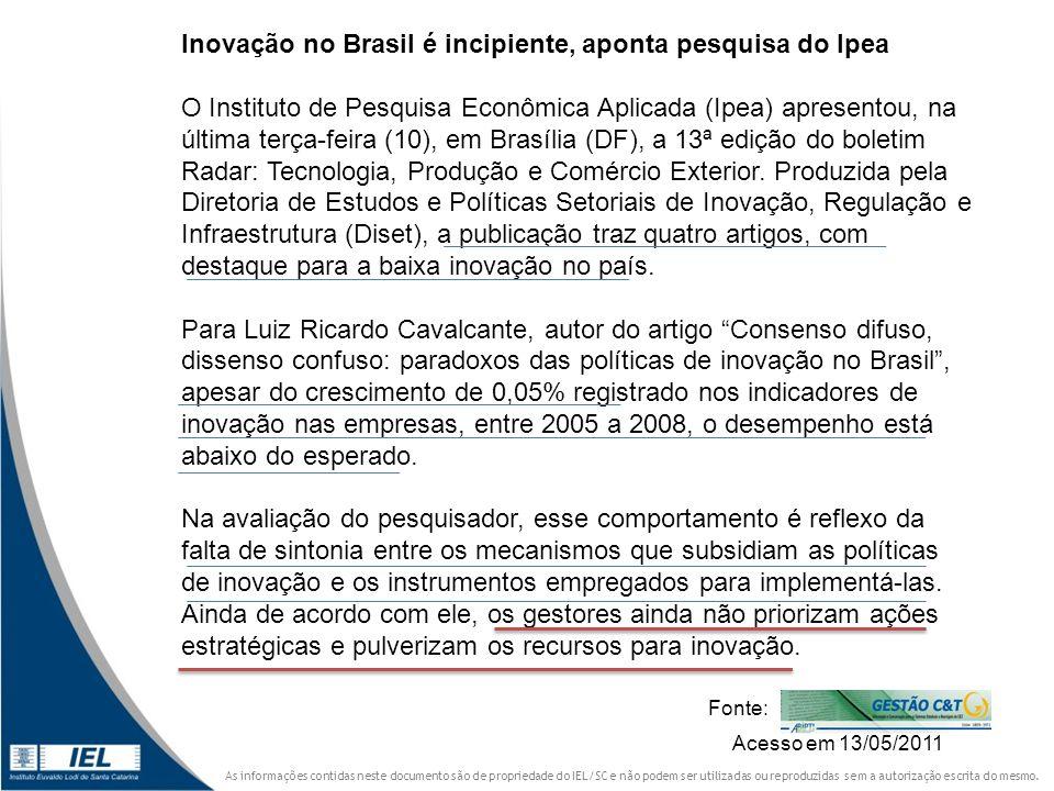 Inovação no Brasil é incipiente, aponta pesquisa do Ipea O Instituto de Pesquisa Econômica Aplicada (Ipea) apresentou, na última terça-feira (10), em Brasília (DF), a 13ª edição do boletim Radar: Tecnologia, Produção e Comércio Exterior. Produzida pela Diretoria de Estudos e Políticas Setoriais de Inovação, Regulação e Infraestrutura (Diset), a publicação traz quatro artigos, com destaque para a baixa inovação no país. Para Luiz Ricardo Cavalcante, autor do artigo Consenso difuso, dissenso confuso: paradoxos das políticas de inovação no Brasil , apesar do crescimento de 0,05% registrado nos indicadores de inovação nas empresas, entre 2005 a 2008, o desempenho está abaixo do esperado. Na avaliação do pesquisador, esse comportamento é reflexo da falta de sintonia entre os mecanismos que subsidiam as políticas de inovação e os instrumentos empregados para implementá-las. Ainda de acordo com ele, os gestores ainda não priorizam ações estratégicas e pulverizam os recursos para inovação.
