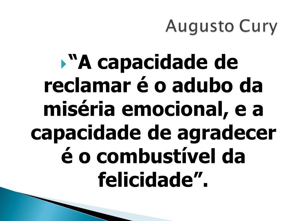 Augusto Cury A capacidade de reclamar é o adubo da miséria emocional, e a capacidade de agradecer é o combustível da felicidade .
