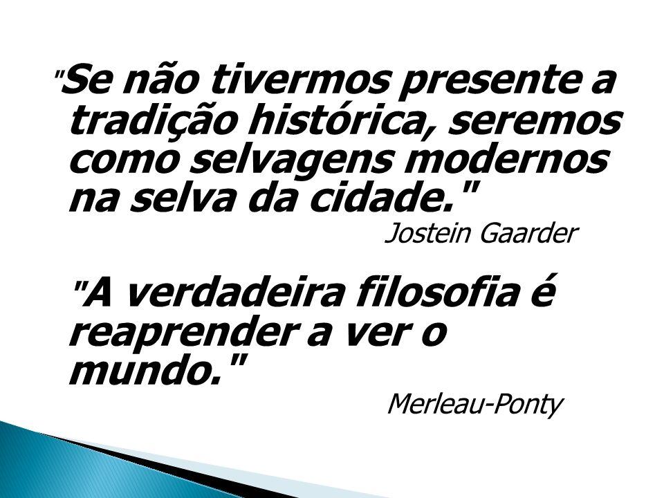 Se não tivermos presente a tradição histórica, seremos como selvagens modernos na selva da cidade. Jostein Gaarder A verdadeira filosofia é reaprender a ver o mundo. Merleau-Ponty