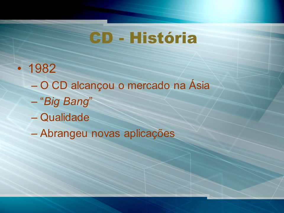CD - História 1982 O CD alcançou o mercado na Ásia Big Bang