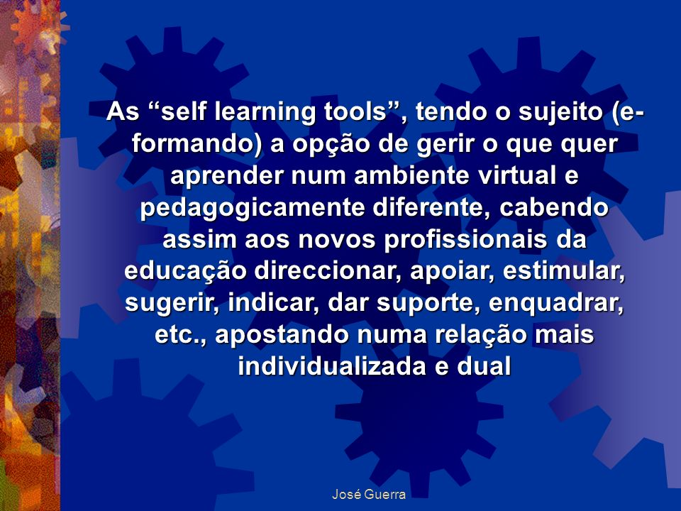 As self learning tools , tendo o sujeito (e-formando) a opção de gerir o que quer aprender num ambiente virtual e pedagogicamente diferente, cabendo assim aos novos profissionais da educação direccionar, apoiar, estimular, sugerir, indicar, dar suporte, enquadrar, etc., apostando numa relação mais individualizada e dual