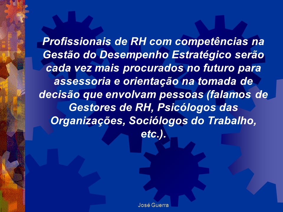 Profissionais de RH com competências na Gestão do Desempenho Estratégico serão cada vez mais procurados no futuro para assessoria e orientação na tomada de decisão que envolvam pessoas (falamos de Gestores de RH, Psicólogos das Organizações, Sociólogos do Trabalho, etc.).