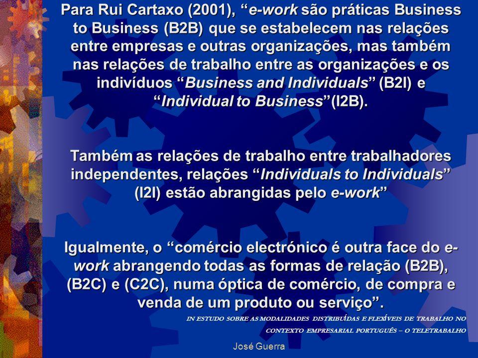 Para Rui Cartaxo (2001), e-work são práticas Business to Business (B2B) que se estabelecem nas relações entre empresas e outras organizações, mas também nas relações de trabalho entre as organizações e os indivíduos Business and Individuals (B2I) e Individual to Business (I2B).