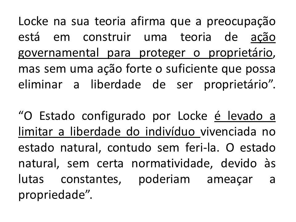 Locke na sua teoria afirma que a preocupação está em construir uma teoria de ação governamental para proteger o proprietário, mas sem uma ação forte o suficiente que possa eliminar a liberdade de ser proprietário .