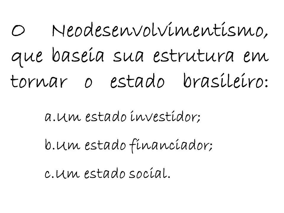 O Neodesenvolvimentismo, que baseia sua estrutura em tornar o estado brasileiro: