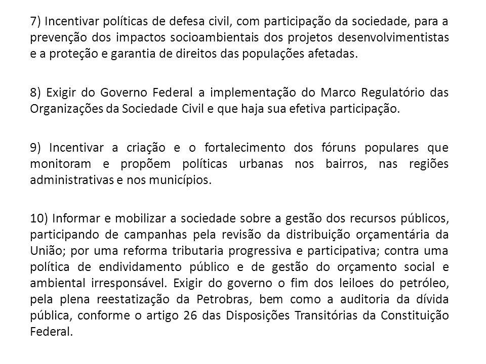 7) Incentivar políticas de defesa civil, com participação da sociedade, para a prevenção dos impactos socioambientais dos projetos desenvolvimentistas e a proteção e garantia de direitos das populações afetadas.