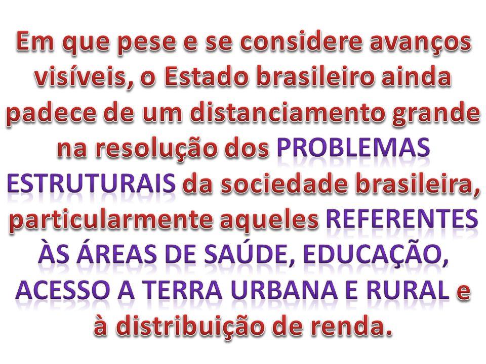 Em que pese e se considere avanços visíveis, o Estado brasileiro ainda padece de um distanciamento grande na resolução dos problemas estruturais da sociedade brasileira, particularmente aqueles referentes às áreas de saúde, educação, acesso a terra urbana e rural e à distribuição de renda.