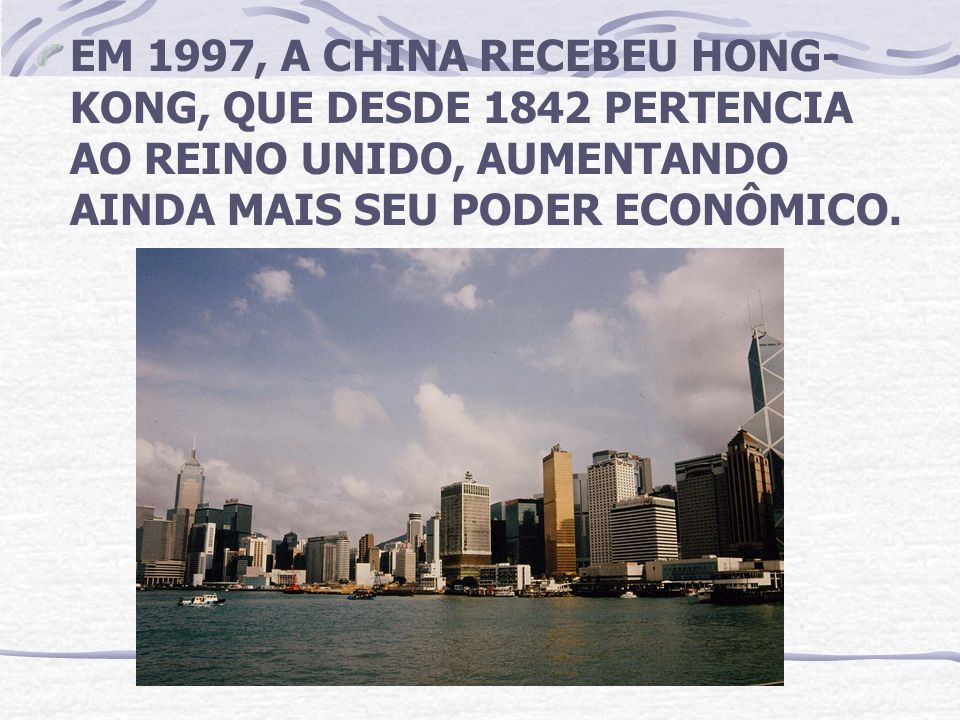 EM 1997, A CHINA RECEBEU HONG-KONG, QUE DESDE 1842 PERTENCIA AO REINO UNIDO, AUMENTANDO AINDA MAIS SEU PODER ECONÔMICO.