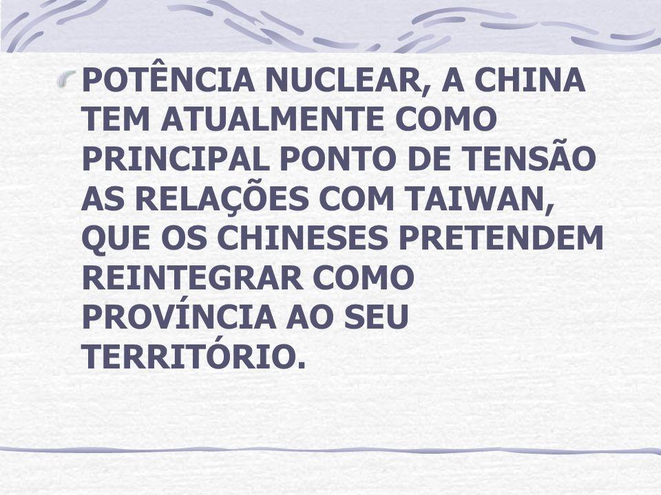 POTÊNCIA NUCLEAR, A CHINA TEM ATUALMENTE COMO PRINCIPAL PONTO DE TENSÃO AS RELAÇÕES COM TAIWAN, QUE OS CHINESES PRETENDEM REINTEGRAR COMO PROVÍNCIA AO SEU TERRITÓRIO.