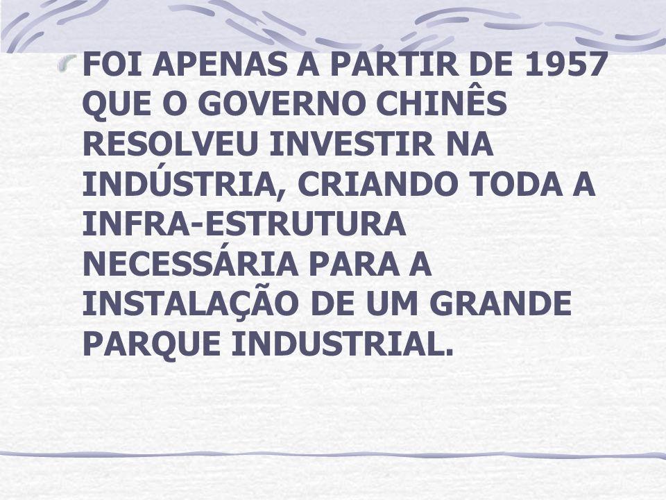 FOI APENAS A PARTIR DE 1957 QUE O GOVERNO CHINÊS RESOLVEU INVESTIR NA INDÚSTRIA, CRIANDO TODA A INFRA-ESTRUTURA NECESSÁRIA PARA A INSTALAÇÃO DE UM GRANDE PARQUE INDUSTRIAL.