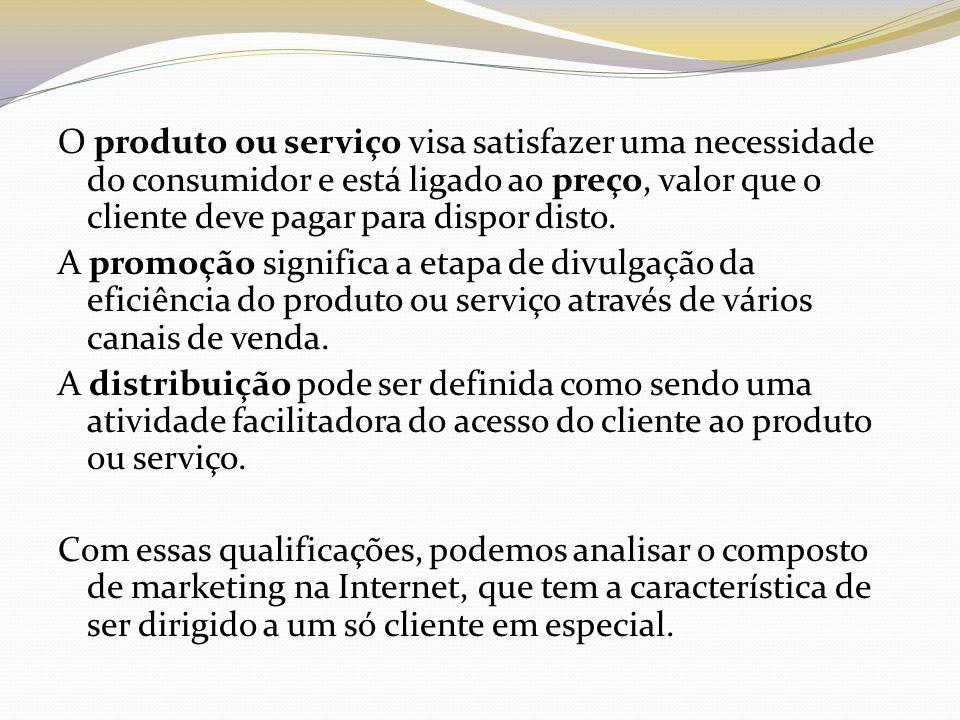 O produto ou serviço visa satisfazer uma necessidade do consumidor e está ligado ao preço, valor que o cliente deve pagar para dispor disto.