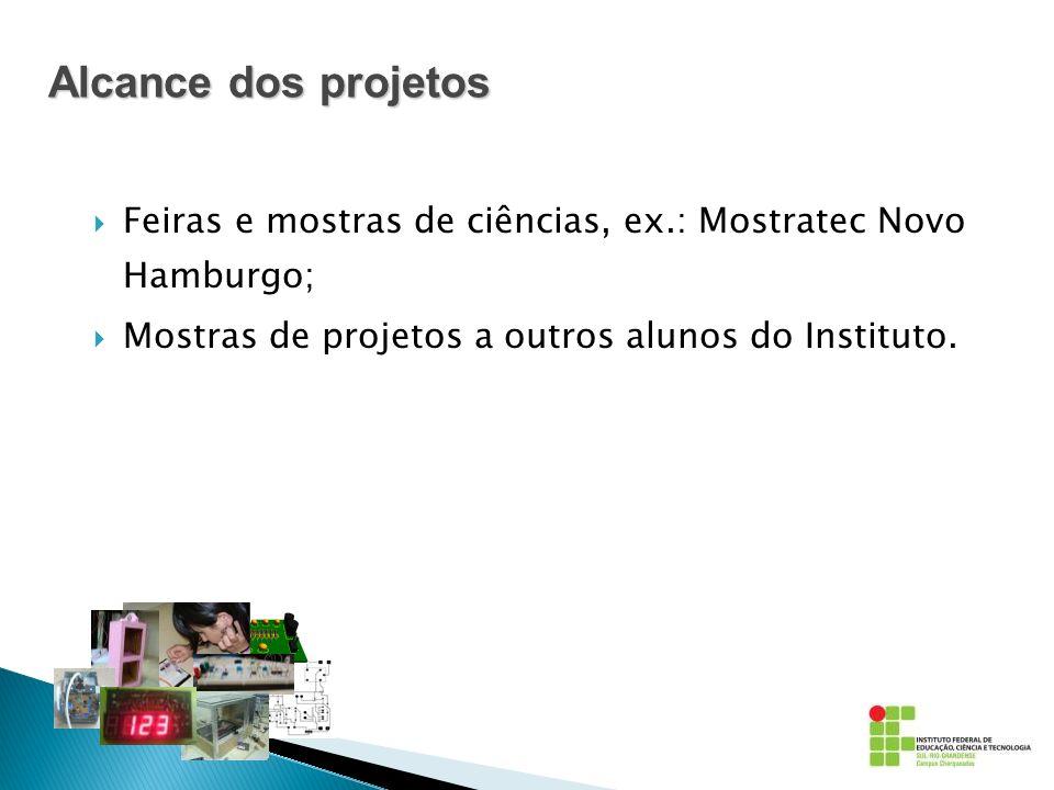 Alcance dos projetos Feiras e mostras de ciências, ex.: Mostratec Novo Hamburgo; Mostras de projetos a outros alunos do Instituto.