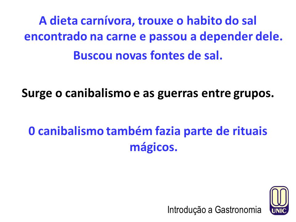 A dieta carnívora, trouxe o habito do sal encontrado na carne e passou a depender dele. Buscou novas fontes de sal. Surge o canibalismo e as guerras entre grupos. 0 canibalismo também fazia parte de rituais mágicos.
