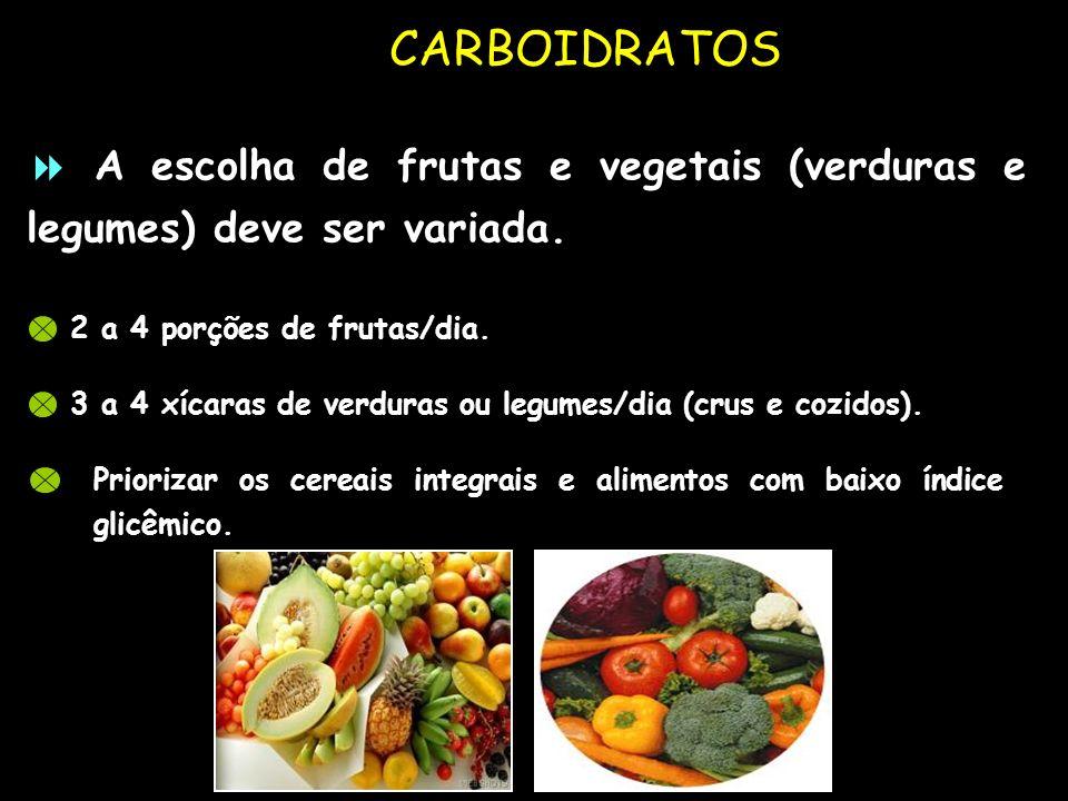 CARBOIDRATOS  A escolha de frutas e vegetais (verduras e legumes) deve ser variada. 2 a 4 porções de frutas/dia.