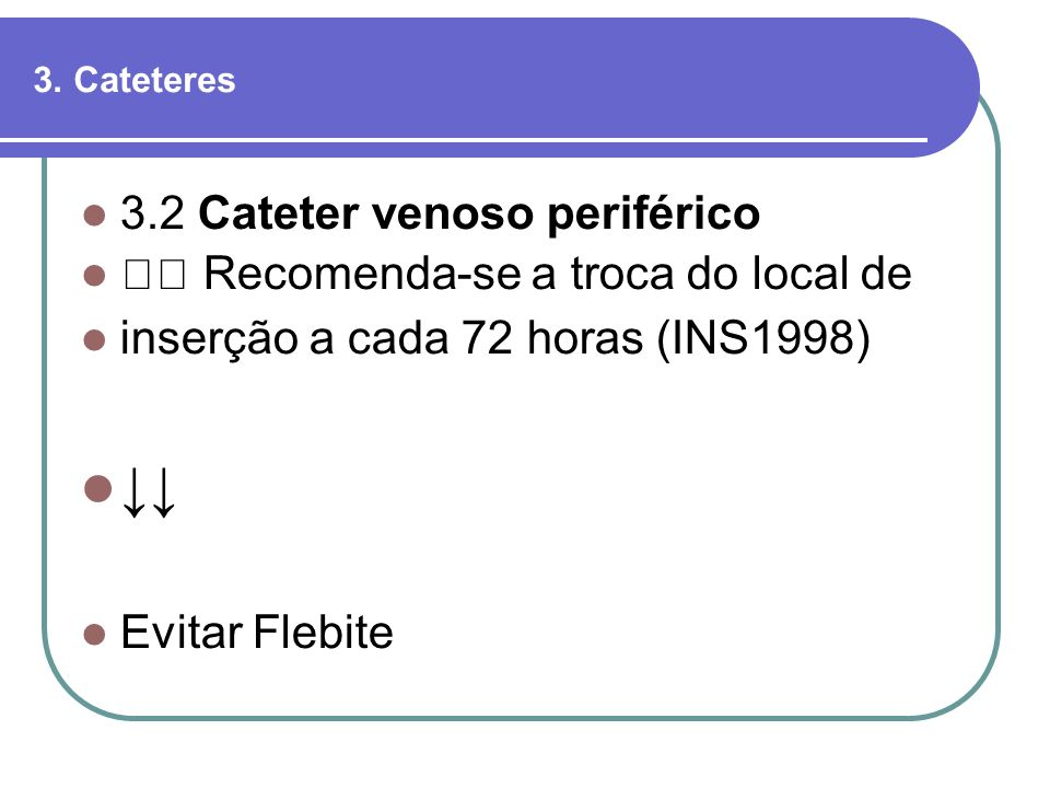 ↓↓ 3.2 Cateter venoso periférico 􀂄 Recomenda-se a troca do local de