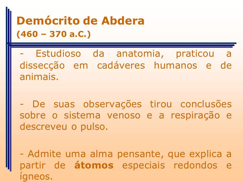 Demócrito de Abdera (460 – 370 a.C.) - Estudioso da anatomia, praticou a dissecção em cadáveres humanos e de animais.