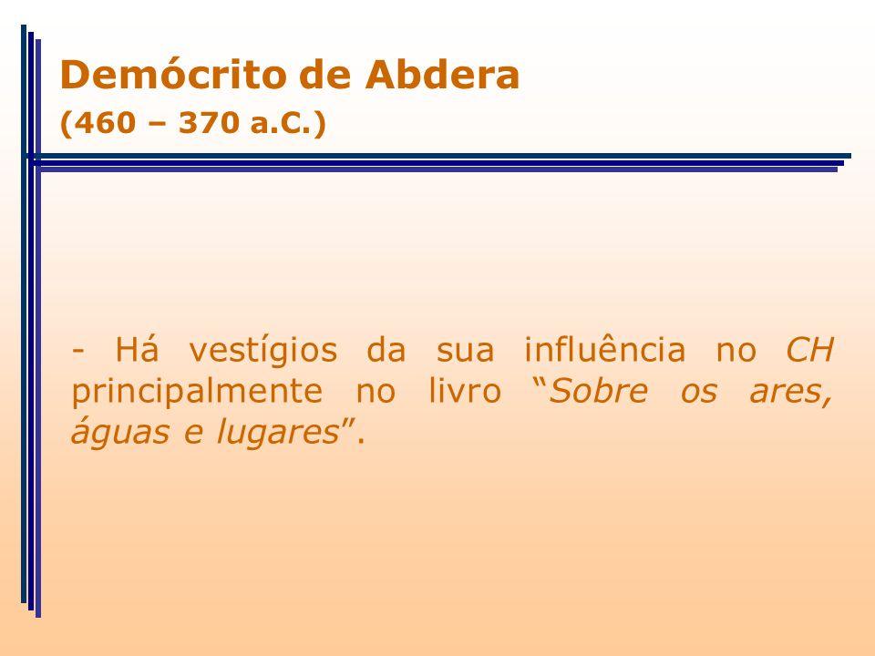 Demócrito de Abdera (460 – 370 a.C.) - Há vestígios da sua influência no CH principalmente no livro Sobre os ares, águas e lugares .