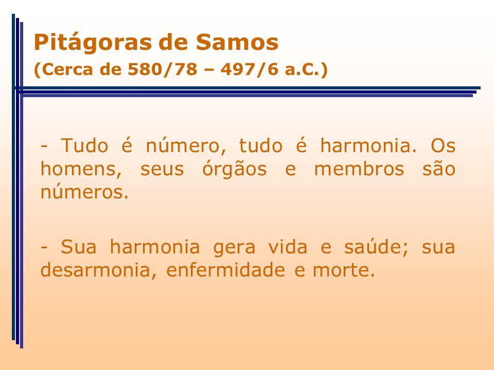Pitágoras de Samos (Cerca de 580/78 – 497/6 a.C.) - Tudo é número, tudo é harmonia. Os homens, seus órgãos e membros são números.
