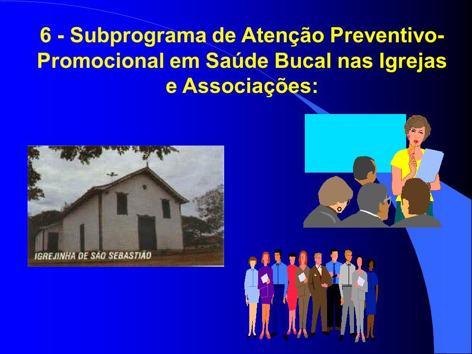 6 - Subprograma de Atenção Preventivo-Promocional em Saúde Bucal nas Igrejas e Associações: