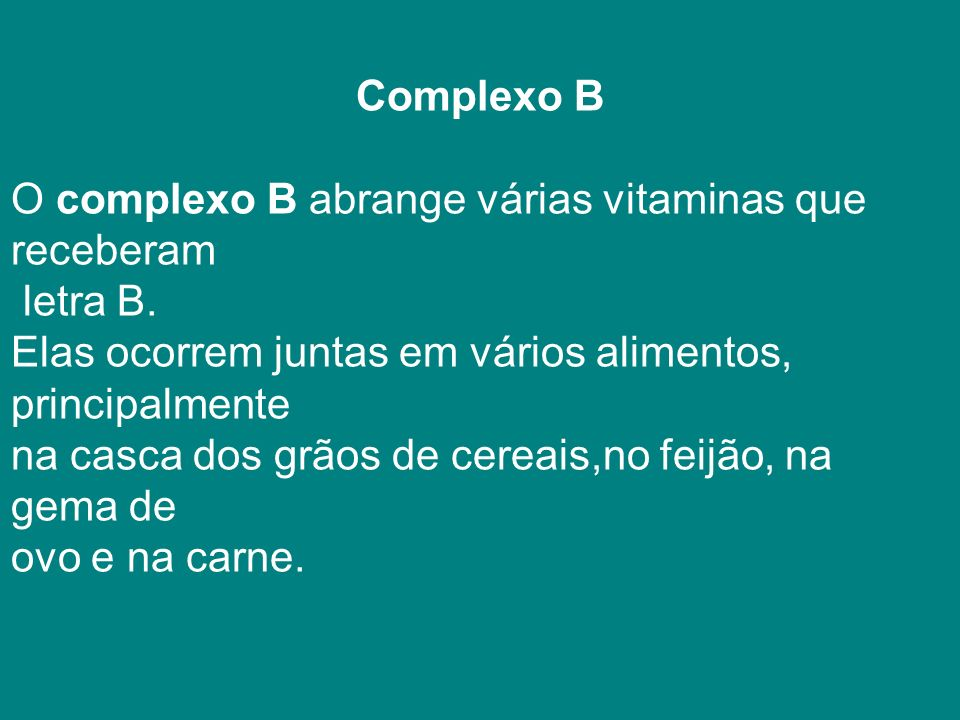 Complexo B O complexo B abrange várias vitaminas que receberam. letra B. Elas ocorrem juntas em vários alimentos, principalmente.