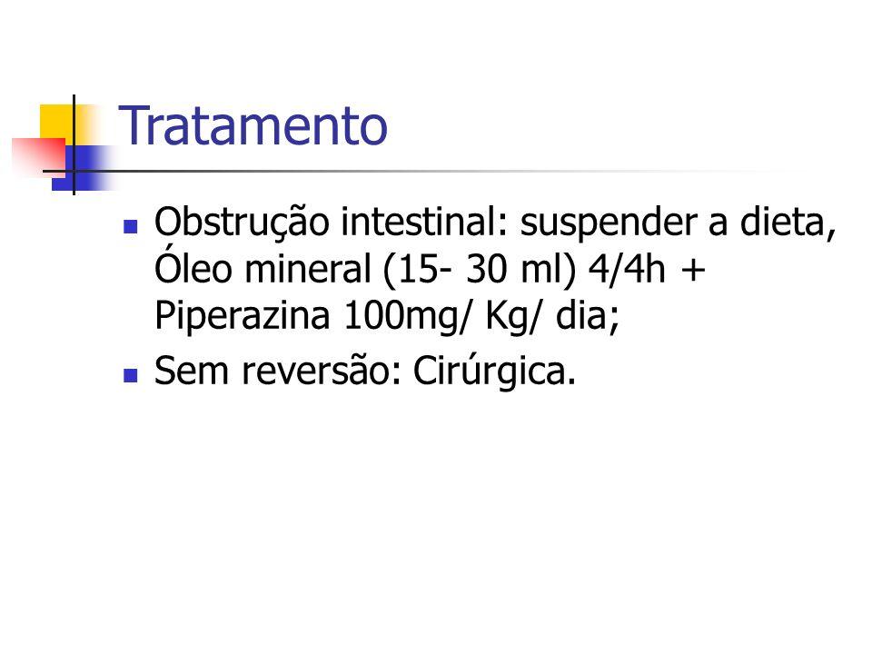 Tratamento Obstrução intestinal: suspender a dieta, Óleo mineral (15- 30 ml) 4/4h + Piperazina 100mg/ Kg/ dia;