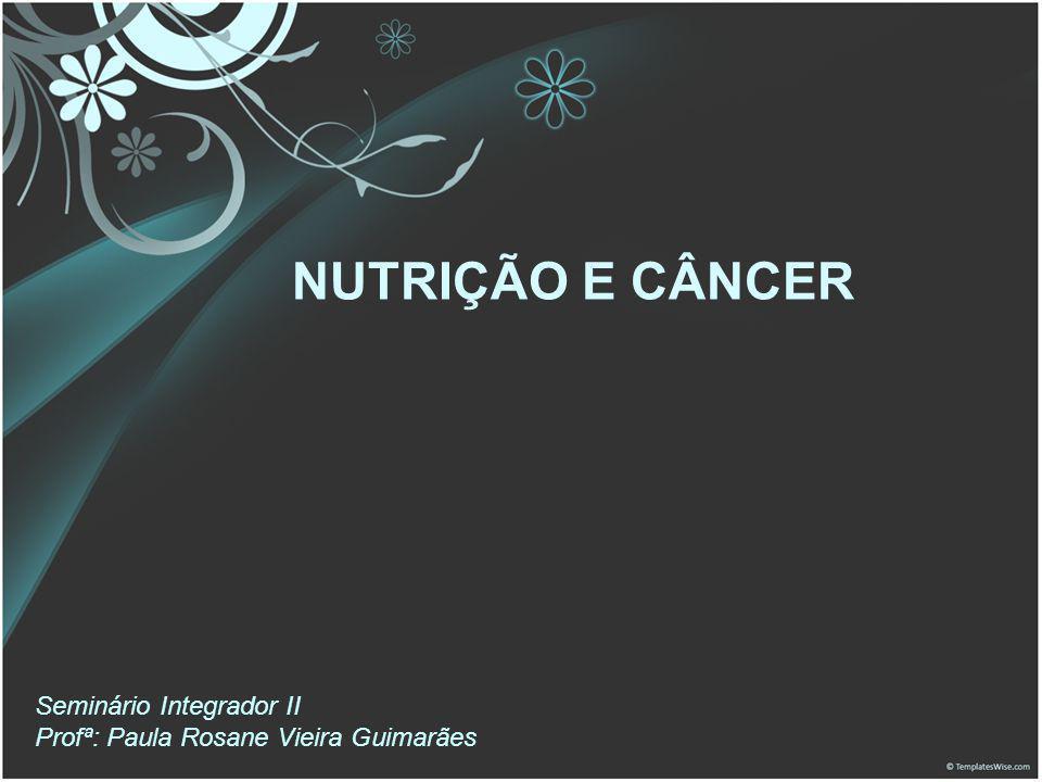 NUTRIÇÃO E CÂNCER Seminário Integrador II Profª: Paula Rosane Vieira Guimarães 1
