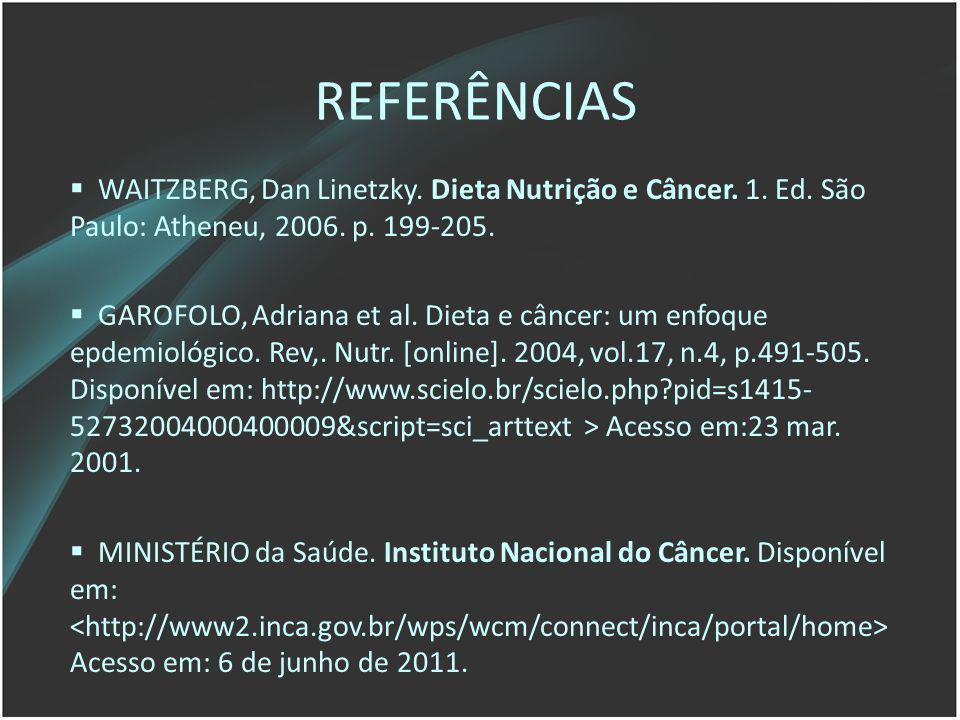 REFERÊNCIAS WAITZBERG, Dan Linetzky. Dieta Nutrição e Câncer. 1. Ed. São Paulo: Atheneu, 2006. p. 199-205.