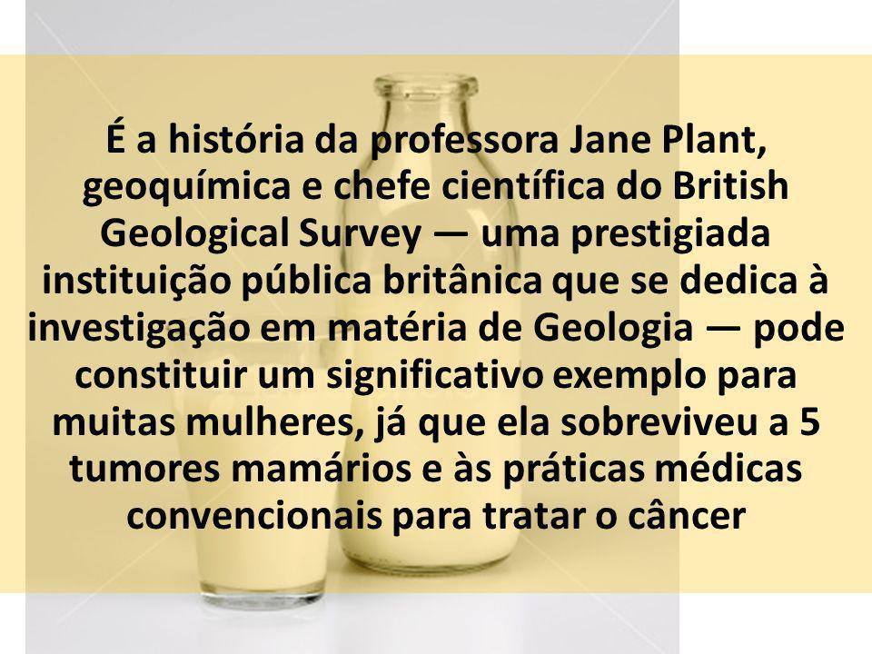 É a história da professora Jane Plant, geoquímica e chefe científica do British Geological Survey — uma prestigiada instituição pública britânica que se dedica à investigação em matéria de Geologia — pode constituir um significativo exemplo para muitas mulheres, já que ela sobreviveu a 5 tumores mamários e às práticas médicas convencionais para tratar o câncer