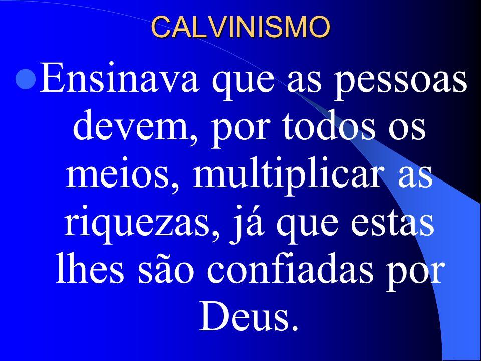 CALVINISMOEnsinava que as pessoas devem, por todos os meios, multiplicar as riquezas, já que estas lhes são confiadas por Deus.
