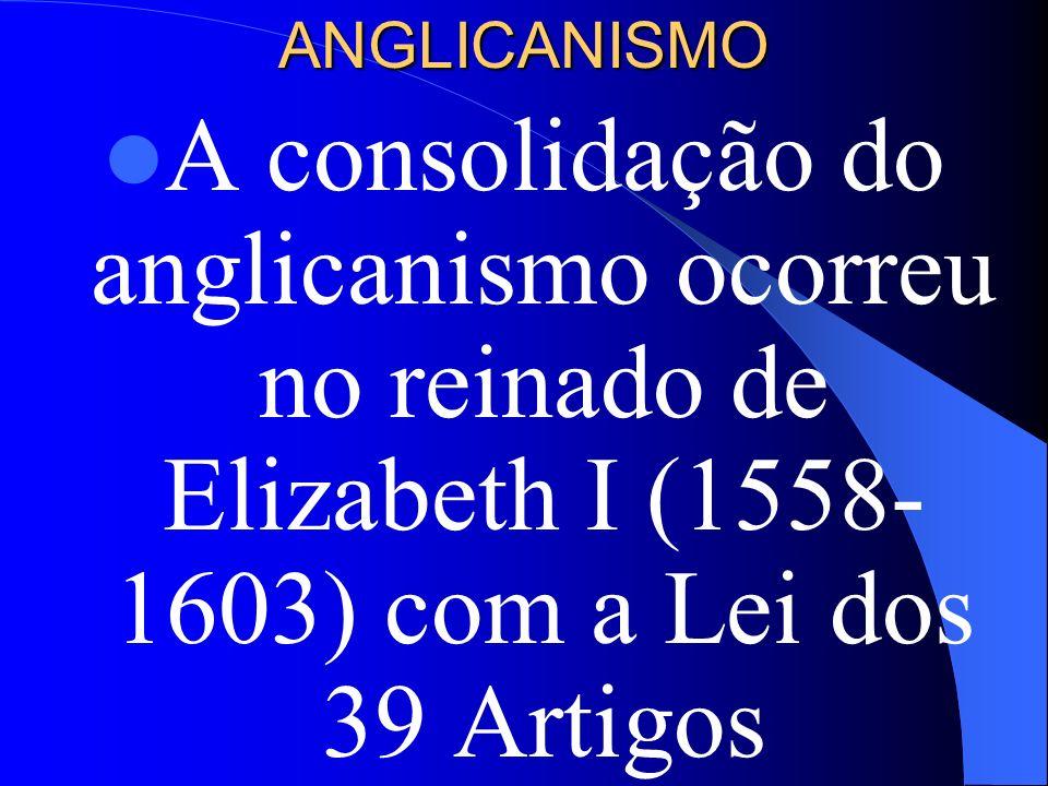ANGLICANISMOA consolidação do anglicanismo ocorreu no reinado de Elizabeth I (1558-1603) com a Lei dos 39 Artigos.