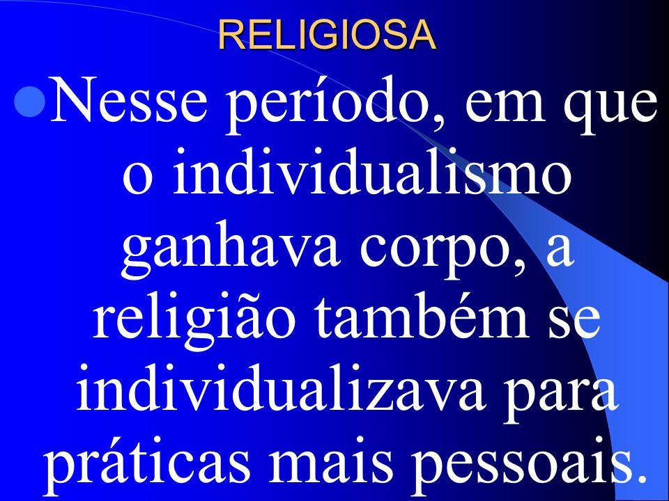 RELIGIOSANesse período, em que o individualismo ganhava corpo, a religião também se individualizava para práticas mais pessoais.