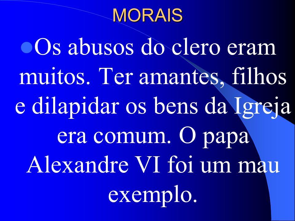 MORAISOs abusos do clero eram muitos.Ter amantes, filhos e dilapidar os bens da Igreja era comum.