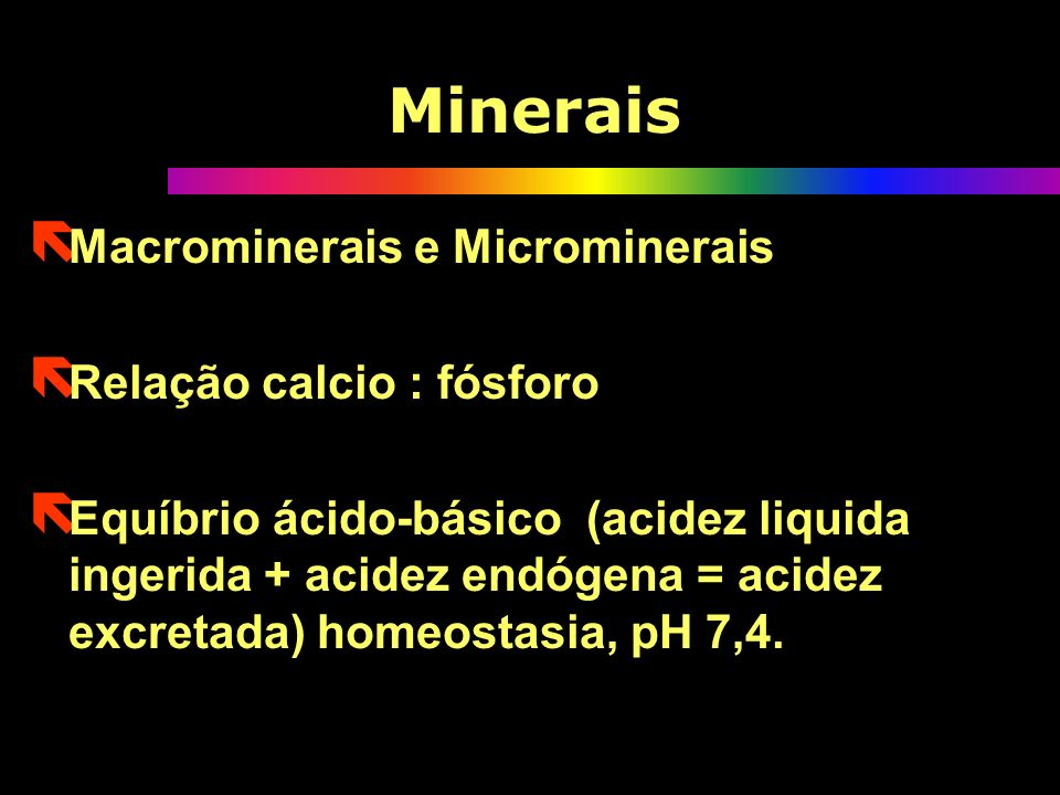 Minerais Macrominerais e Microminerais Relação calcio : fósforo
