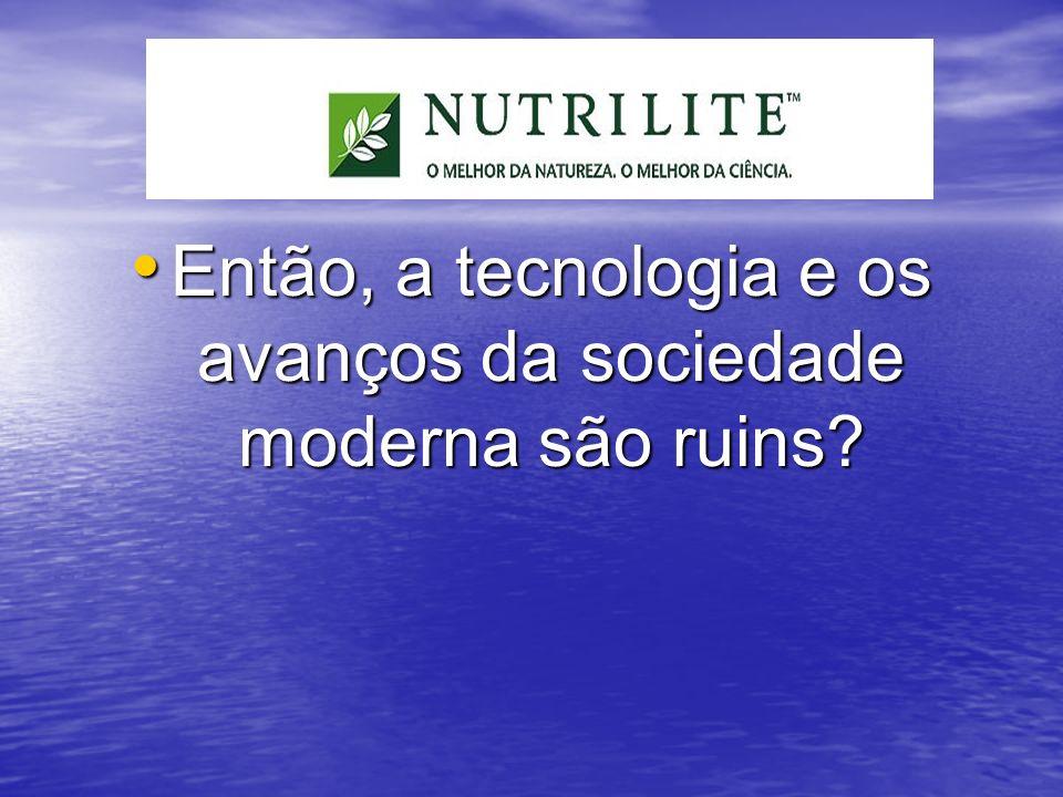 Então, a tecnologia e os avanços da sociedade moderna são ruins