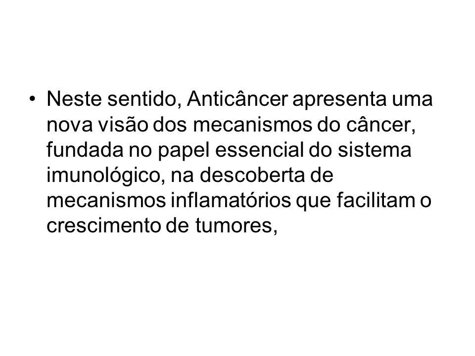 Neste sentido, Anticâncer apresenta uma nova visão dos mecanismos do câncer, fundada no papel essencial do sistema imunológico, na descoberta de mecanismos inflamatórios que facilitam o crescimento de tumores,