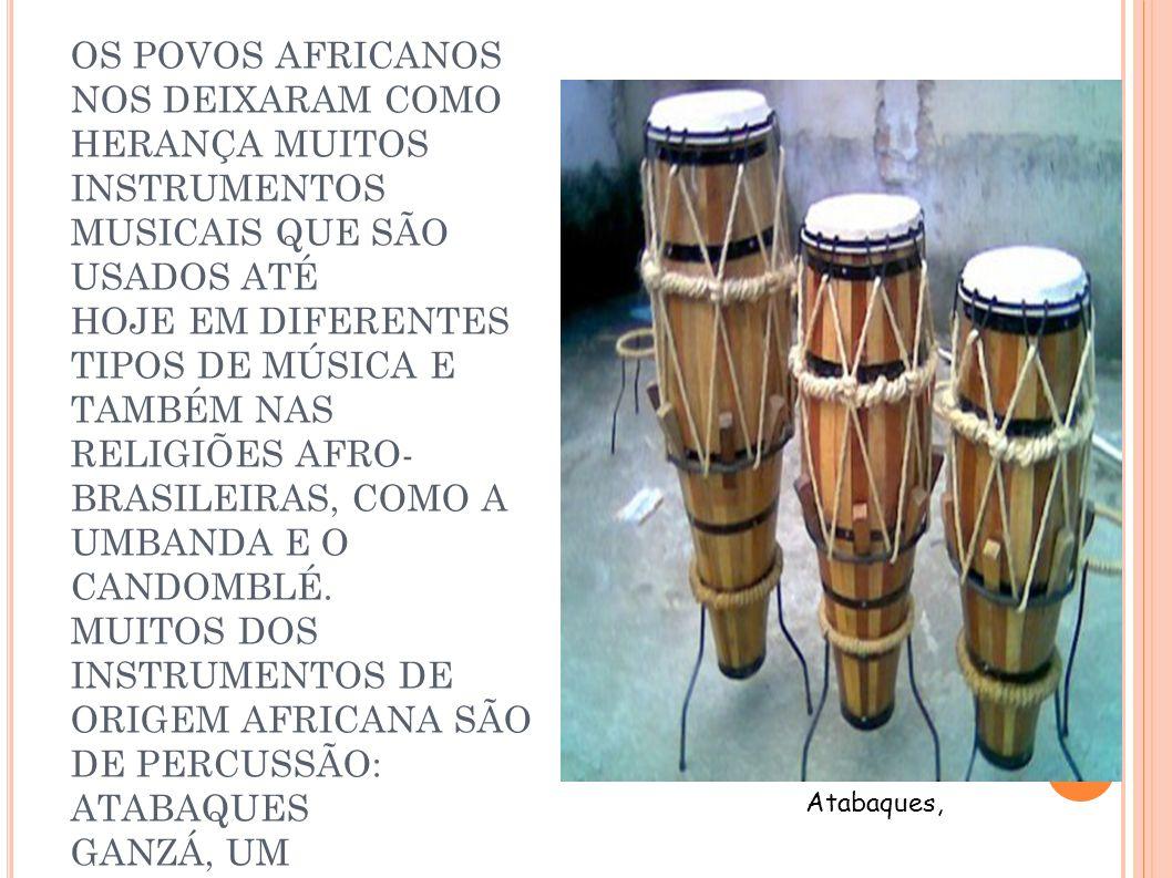 OS POVOS AFRICANOS NOS DEIXARAM COMO HERANÇA MUITOS INSTRUMENTOS MUSICAIS QUE SÃO USADOS ATÉ HOJE EM DIFERENTES TIPOS DE MÚSICA E TAMBÉM NAS RELIGIÕES AFRO-BRASILEIRAS, COMO A UMBANDA E O CANDOMBLÉ. MUITOS DOS INSTRUMENTOS DE ORIGEM AFRICANA SÃO DE PERCUSSÃO: ATABAQUES GANZÁ, UM