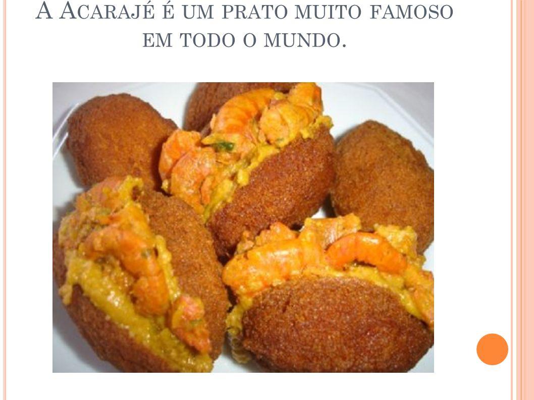 A Acarajé é um prato muito famoso em todo o mundo.