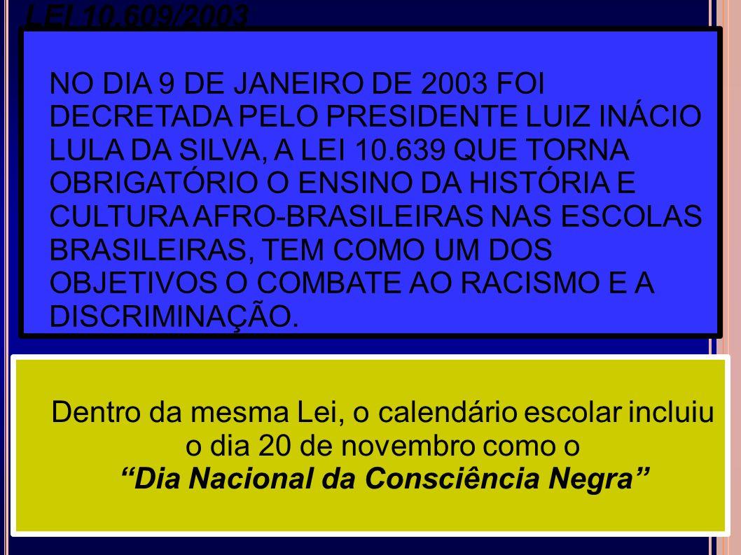 LEI 10.609/2003 NO DIA 9 DE JANEIRO DE 2003 FOI DECRETADA PELO PRESIDENTE LUIZ INÁCIO LULA DA SILVA, A LEI 10.639 QUE TORNA OBRIGATÓRIO O ENSINO DA HISTÓRIA E CULTURA AFRO-BRASILEIRAS NAS ESCOLAS BRASILEIRAS, TEM COMO UM DOS OBJETIVOS O COMBATE AO RACISMO E A DISCRIMINAÇÃO.