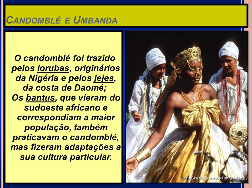 Candomblé e Umbanda O candomblé foi trazido pelos iorubas, originários da Nigéria e pelos jejes,