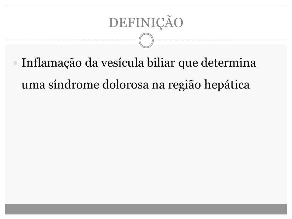 DEFINIÇÃO Inflamação da vesícula biliar que determina uma síndrome dolorosa na região hepática
