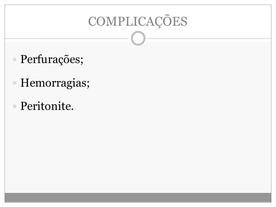 COMPLICAÇÕES Perfurações; Hemorragias; Peritonite.