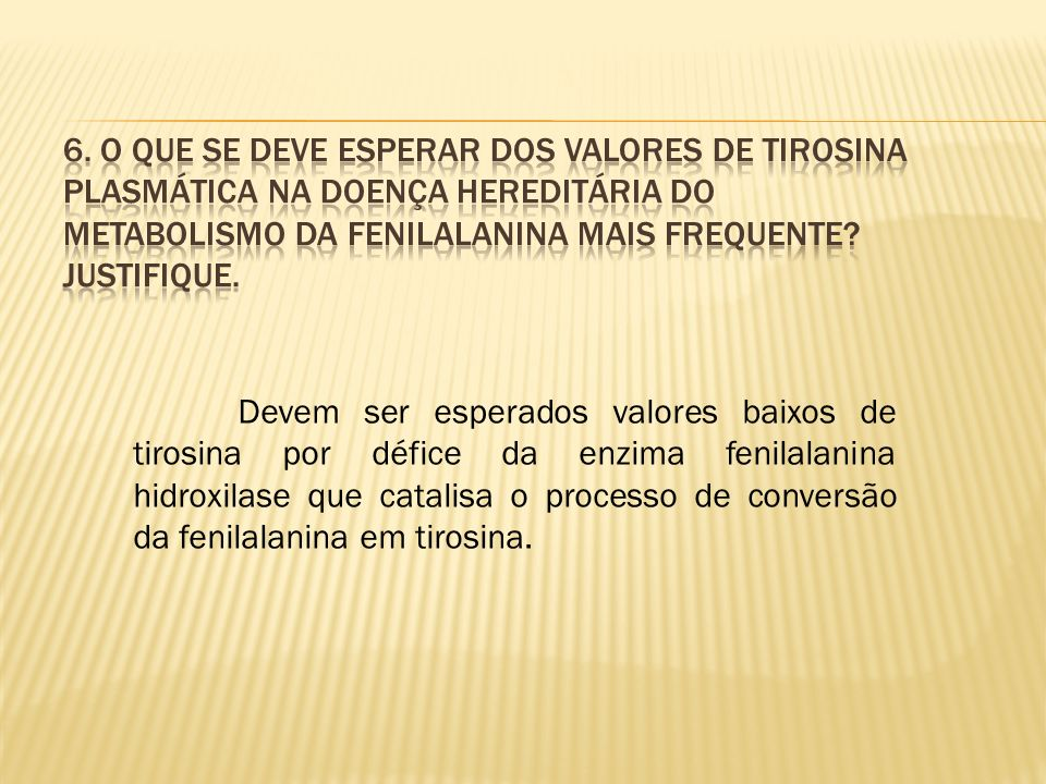 6. O que se deve esperar dos valores de tirosina plasmática na doença hereditária do metabolismo da fenilalanina mais frequente Justifique.