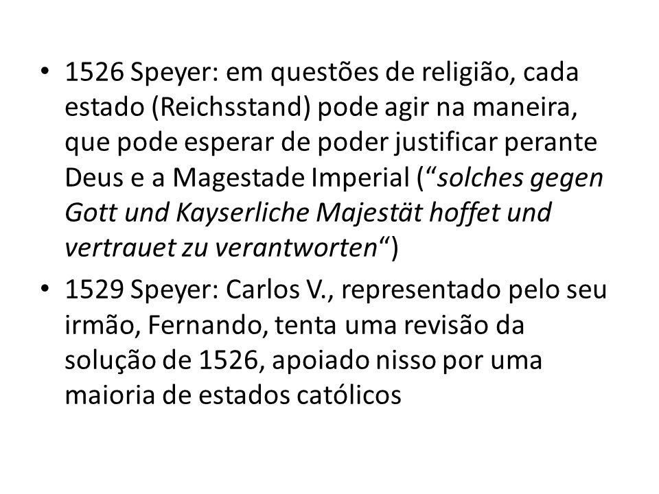 1526 Speyer: em questões de religião, cada estado (Reichsstand) pode agir na maneira, que pode esperar de poder justificar perante Deus e a Magestade Imperial ( solches gegen Gott und Kayserliche Majestät hoffet und vertrauet zu verantworten )