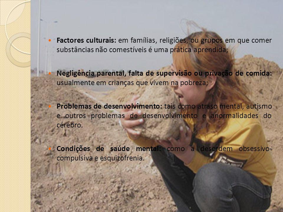 Factores culturais: em famílias, religiões, ou grupos em que comer substâncias não comestíveis é uma prática aprendida;
