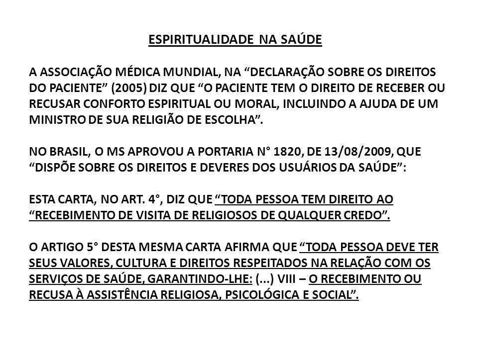 ESPIRITUALIDADE NA SAÚDE A ASSOCIAÇÃO MÉDICA MUNDIAL, NA DECLARAÇÃO SOBRE OS DIREITOS DO PACIENTE (2005) DIZ QUE O PACIENTE TEM O DIREITO DE RECEBER OU RECUSAR CONFORTO ESPIRITUAL OU MORAL, INCLUINDO A AJUDA DE UM MINISTRO DE SUA RELIGIÃO DE ESCOLHA .